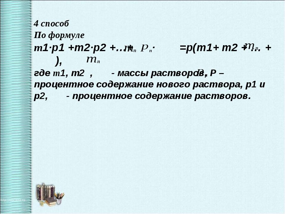 4 способ По формуле m1·p1 +m2·p2 +…+ · =p(m1+ m2 + … + ), где m1, m2 , - масс...