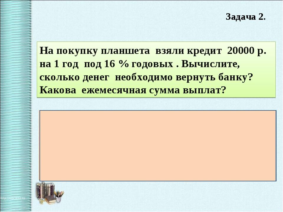 Задача 2. На покупку планшета взяли кредит 20000 р. на 1 год под 16 % годовы...