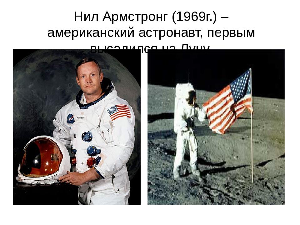 Нил Армстронг (1969г.) – американский астронавт, первым высадился на Луну.