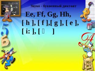 Звуко - буквенный диктант Ee, Ff, Gg, Hh, [ h ], [ f ],[ g ], [ e ], [ i: ],