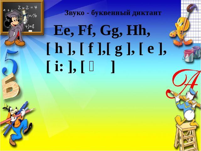 Звуко - буквенный диктант Ee, Ff, Gg, Hh, [ h ], [ f ],[ g ], [ e ], [ i: ],...