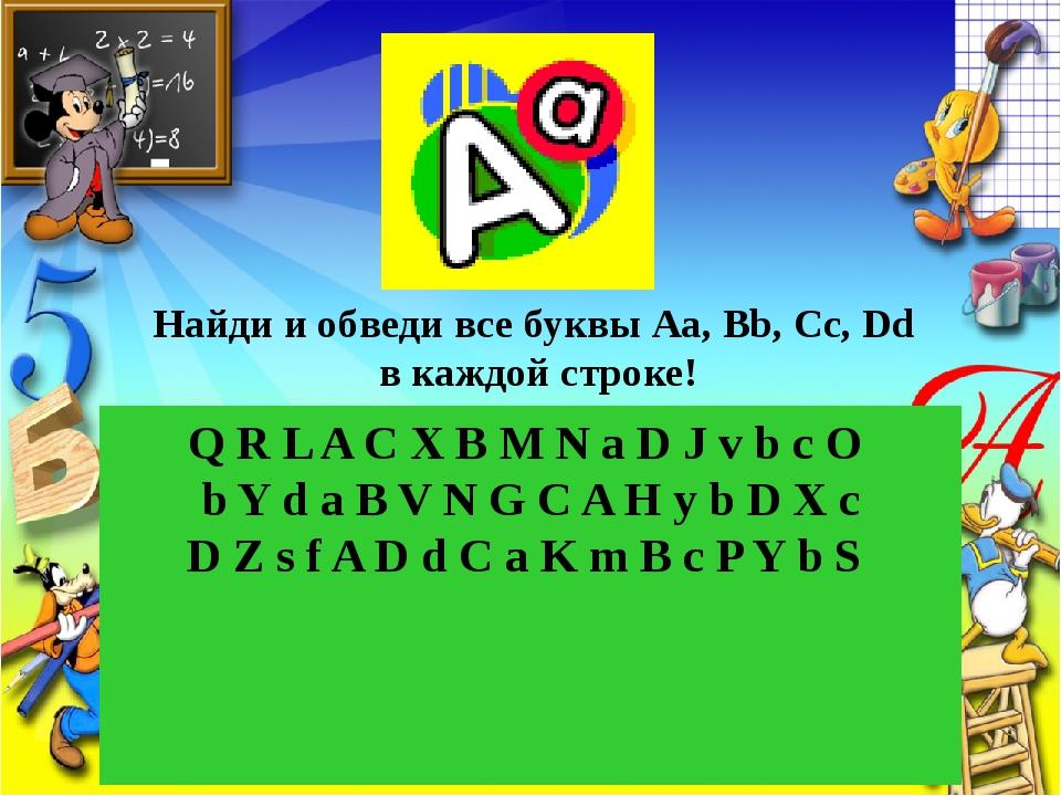 Найди и обведи все буквы Аа, Вb, Cc, Dd в каждой строке! Q R L A C X B M N a...