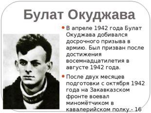 Булат Окуджава В апреле 1942 года Булат Окуджава добивался досрочного призыва