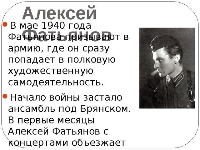 Алексей Фатьянов В мае 1940 года Фатьянова призывают в армию, где он сразу по...