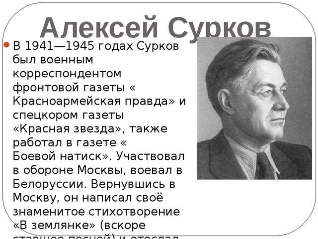 Алексей Сурков В 1941—1945 годах Сурков был военным корреспондентом фронтовой...
