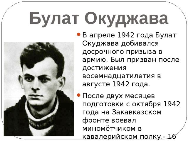 Булат Окуджава В апреле 1942 года Булат Окуджава добивался досрочного призыва...