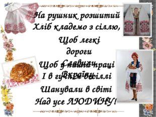 На рушник розшитий Хліб кладемо з сіллю, Щоб легкі дороги Славили Вкраїну. Що