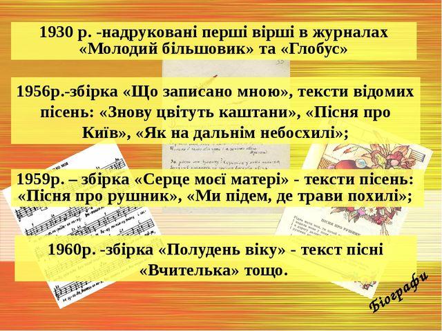 1930 р. -надруковані перші вірші в журналах «Молодий більшовик» та «Глобус» 1...