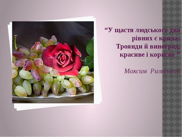"""""""У щастя людського два рівних є крила: Троянди й виноград, красиве і корисне..."""