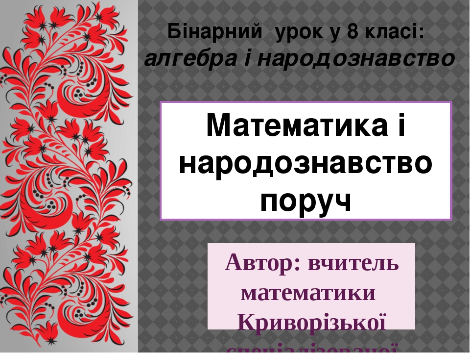 Математика і народознавство поруч Автор: вчитель математики Криворізької спец...