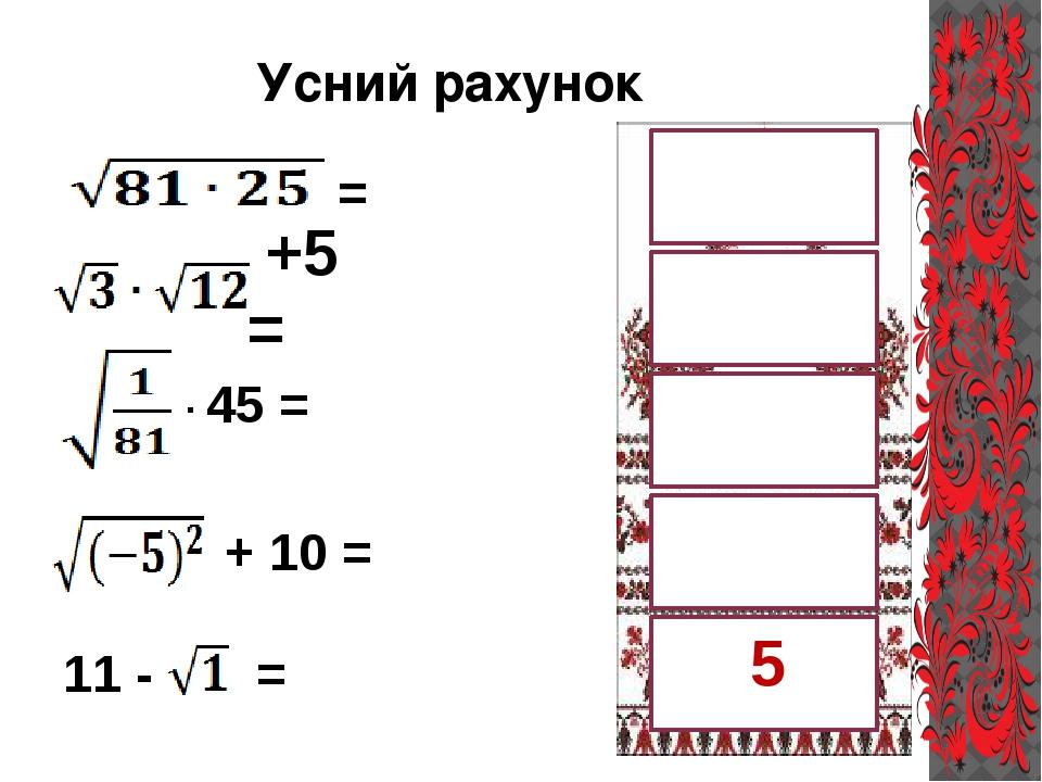 Усний рахунок 15 45 10 11 +5 = = · 45 = + 10 = 11 - = 5 5