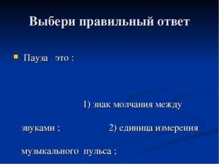 Выбери правильный ответ Пауза это : 1) знак молчания между звуками ; 2) едини