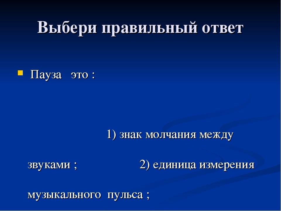 Выбери правильный ответ Пауза это : 1) знак молчания между звуками ; 2) едини...