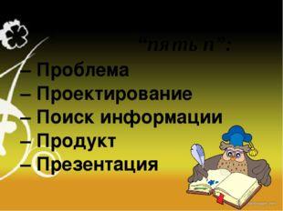 – Проблема – Проектирование – Поиск информации – Продукт – Презентация проект