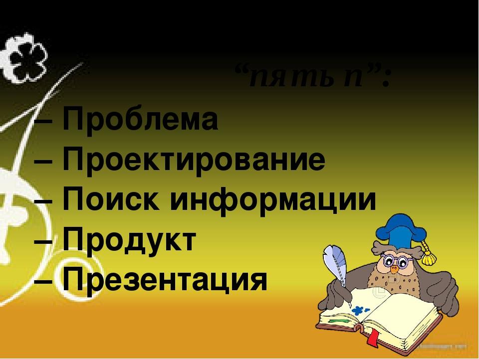 – Проблема – Проектирование – Поиск информации – Продукт – Презентация проект...