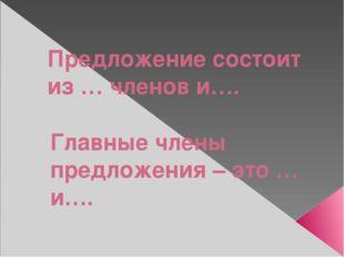 Предложение состоит из … членов и…. Главные члены предложения – это … и….