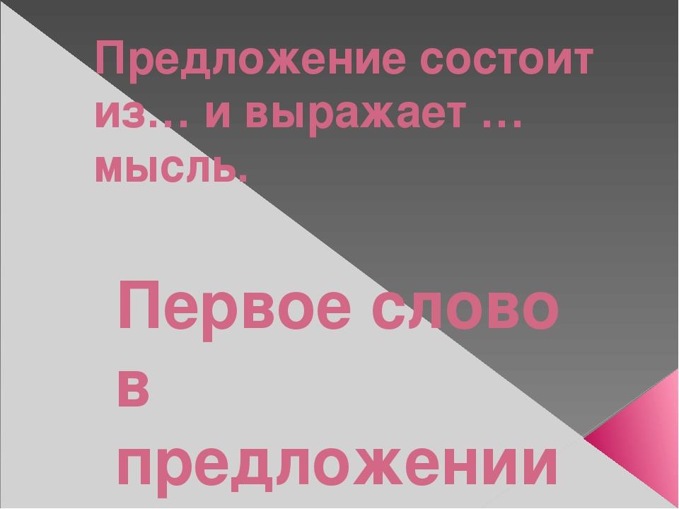 Предложение состоит из… и выражает … мысль. Первое слово в предложении пишетс...
