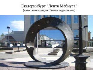 "Екатеринбург ""Лента Мёбиуса"" (автор композиции Степан Адуашвили)"