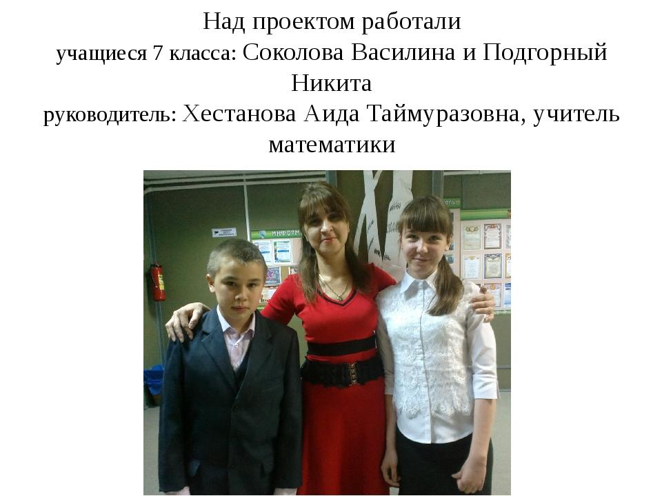 Над проектом работали учащиеся 7 класса: Соколова Василина и Подгорный Никита...