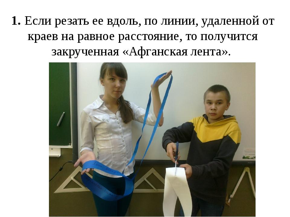 1. Если резать ее вдоль, по линии, удаленной от краев на равное расстояние, т...