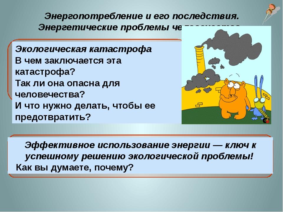 Энергопотребление и его последствия. Энергетические проблемы человечества. Э...