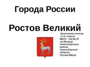 Города России Ростов Великий Выполнила ученица 2 «А» класса МБОУ - СШ № 18 ст