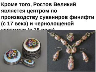 Кроме того, Ростов Великий является центром по производству сувениров финифти