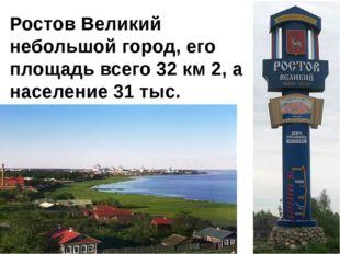 Ростов Великий небольшой город, его площадь всего 32 км 2, а население 31 тыс