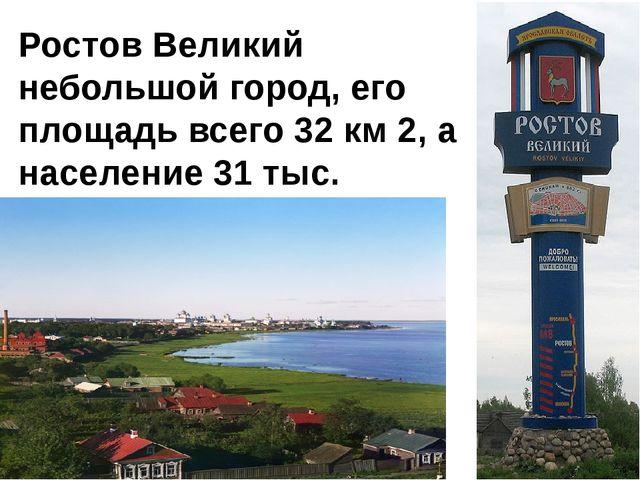Ростов Великий небольшой город, его площадь всего 32 км 2, а население 31 тыс...