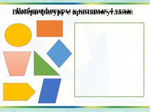 Выбери фигуры у которых 4 угла: Выбери фигуру с прямыми углами: