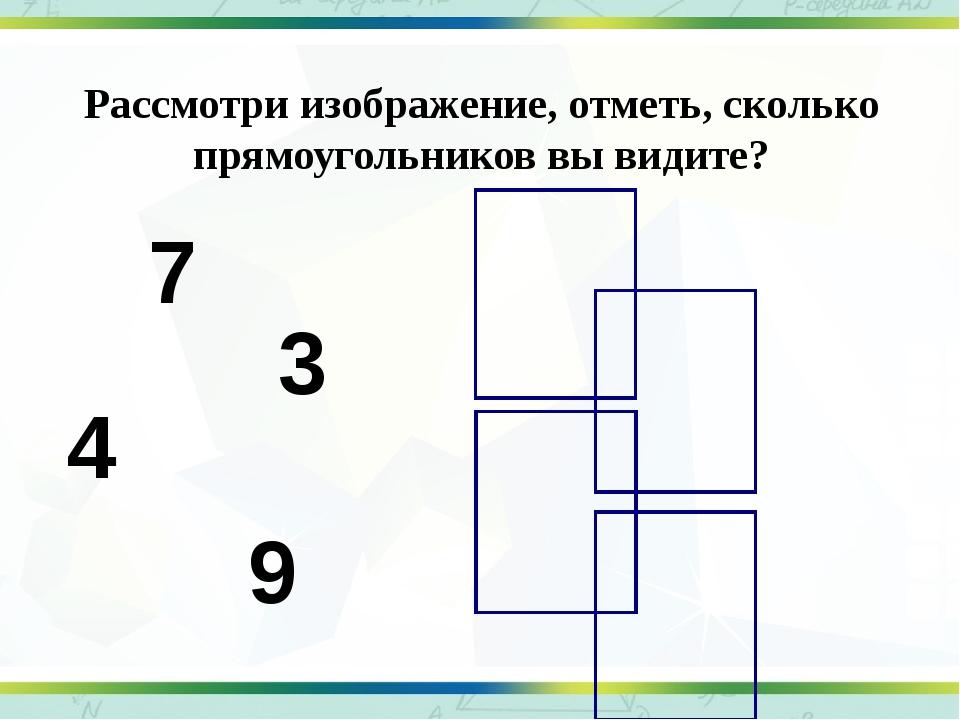 Рассмотри изображение, отметь, сколько прямоугольников вы видите? 7 4 3 9
