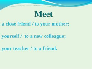 Meet 1. a close friend / to your mother; 2. yourself / to a new colleague; 3.