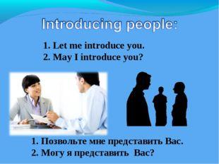 1. Let me introduce you. 2. May I introduce you? 1. Позвольте мне представить