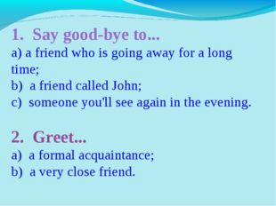 1. Say good-bye to... a) a friend who is going away for a long time; b) a fri