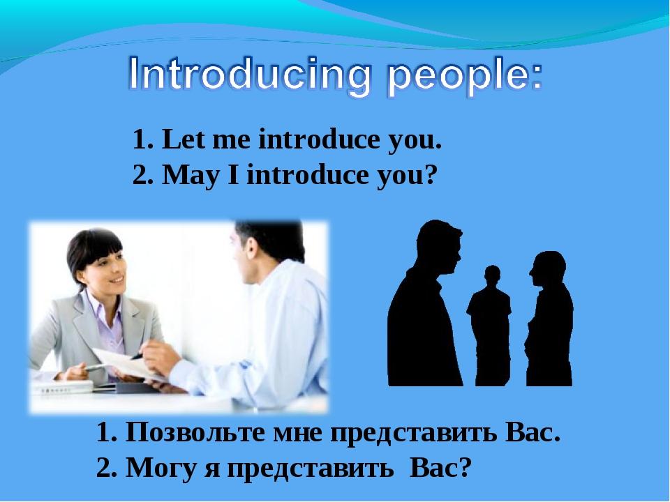 1. Let me introduce you. 2. May I introduce you? 1. Позвольте мне представить...