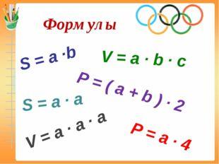 Формулы S = a ∙b P = ( a + b ) ∙ 2 P = a ∙ 4 S = a ∙ a V = a ∙ b ∙ c V = a ∙