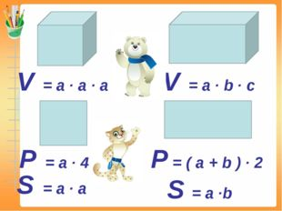 P = a ∙ 4 P = ( a + b ) ∙ 2 S = a ∙ a S = a ∙b V = a ∙ a ∙ a V = a ∙ b ∙ c