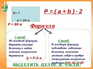 P = ( a + b ) ∙ 2 а = 24 м b= ? P = 80 м Формула 1 способ: Из основной форму