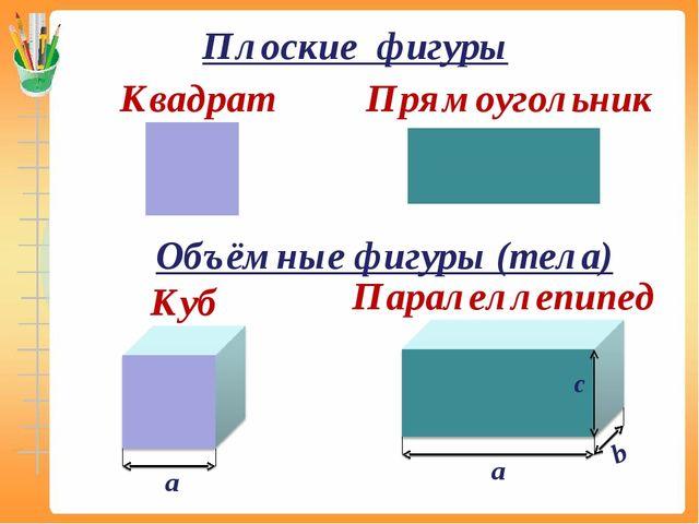 Квадрат Прямоугольник Куб Паралеллепипед а а b с Плоские фигуры Объёмные фигу...