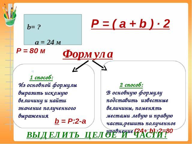 P = ( a + b ) ∙ 2 а = 24 м b= ? P = 80 м Формула 1 способ: Из основной форму...