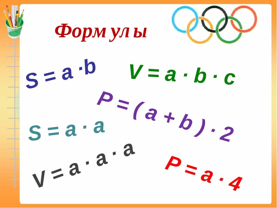 Формулы S = a ∙b P = ( a + b ) ∙ 2 P = a ∙ 4 S = a ∙ a V = a ∙ b ∙ c V = a ∙...