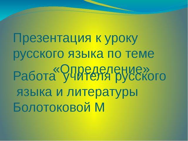 Презентация к уроку русского языка по теме «Определение» Работа учителя русск...