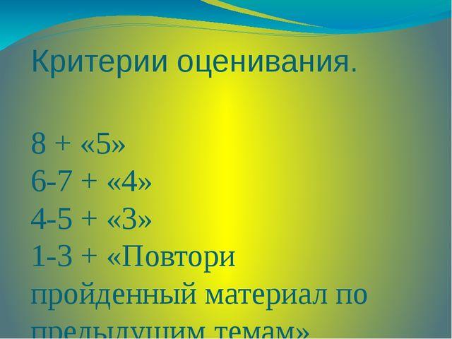 Критерии оценивания. 8 + «5» 6-7 + «4» 4-5 + «3» 1-3 + «Повтори пройденный ма...