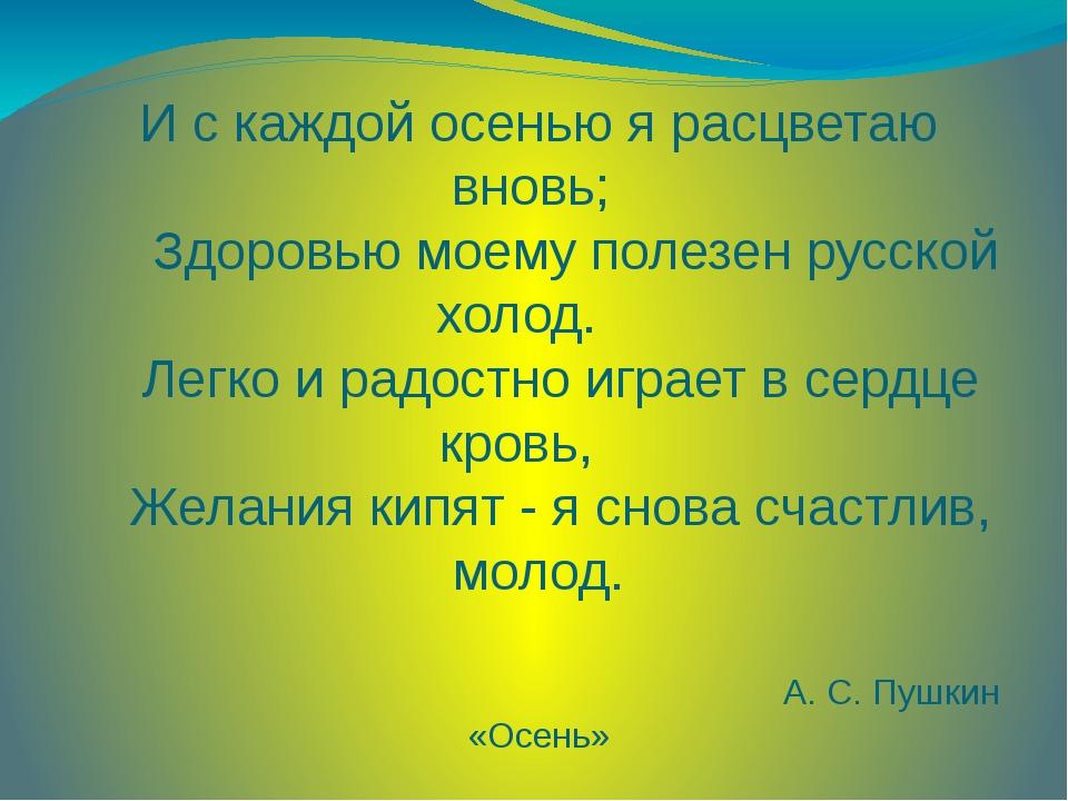 И с каждой осенью я расцветаю вновь;  Здоровью моему полезен русской холод....