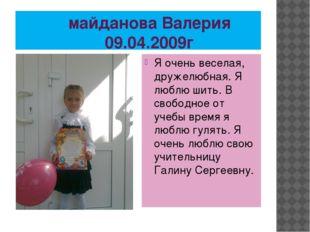 майданова Валерия 09.04.2009г Я очень веселая, дружелюбная. Я люблю шить. В