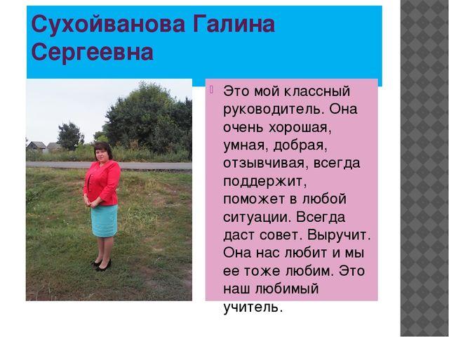 Сухойванова Галина Сергеевна Это мой классный руководитель. Она очень хорошая...