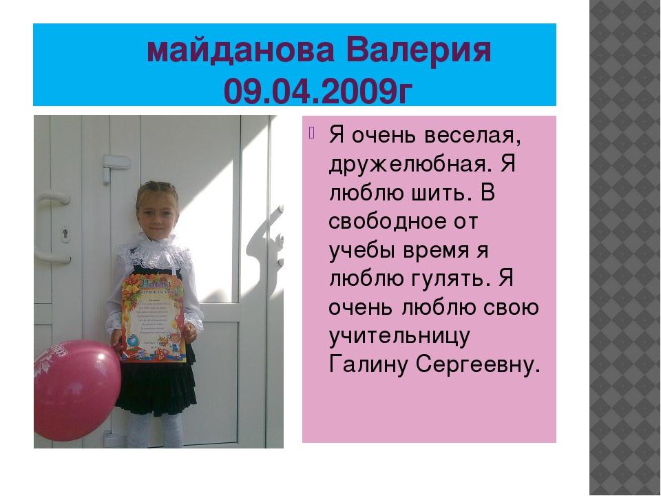 майданова Валерия 09.04.2009г Я очень веселая, дружелюбная. Я люблю шить. В...