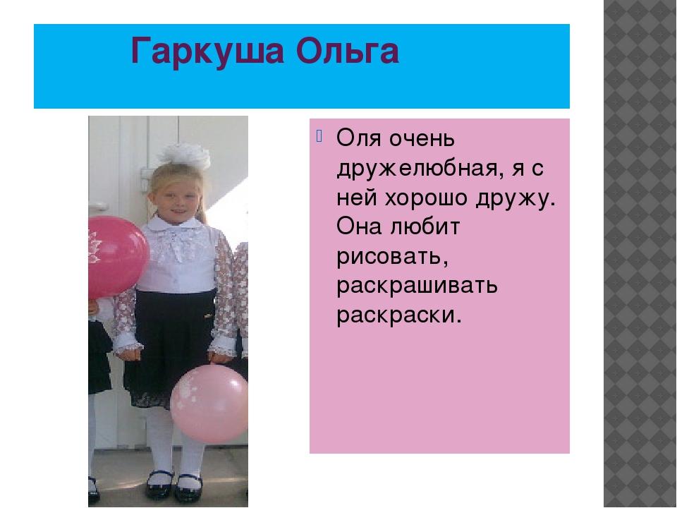 Гаркуша Ольга Оля очень дружелюбная, я с ней хорошо дружу. Она любит рисоват...
