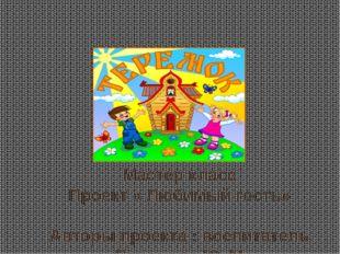 Мастер класс Проект « Любимый гость» Авторы проекта : воспитатель Пахомова Ю