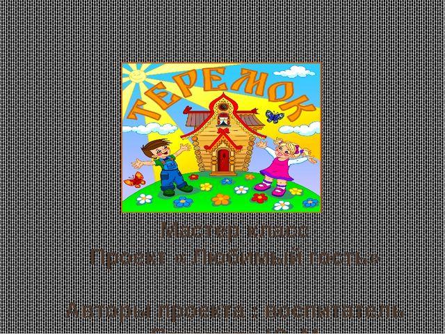 Мастер класс Проект « Любимый гость» Авторы проекта : воспитатель Пахомова Ю...